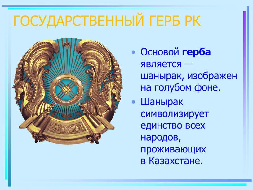 ГОСУДАРСТВЕННЫЙ ГЕРБ РК Основой герба является — шанырак, изображен на голубом фоне