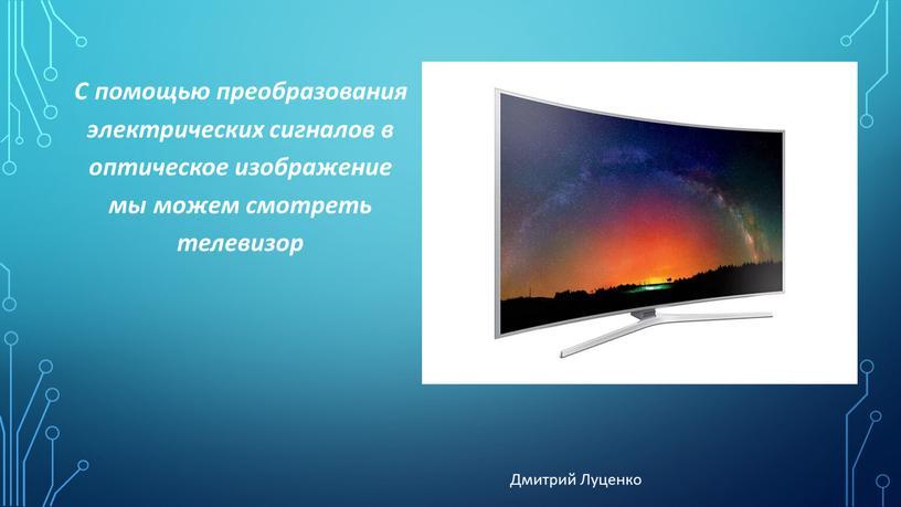 С помощью преобразования электрических сигналов в оптическое изображение мы можем смотреть телевизор