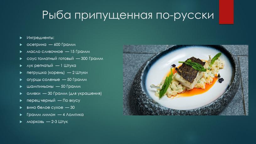 Рыба припущенная по-русски Ингредиенты: осетрина — 600