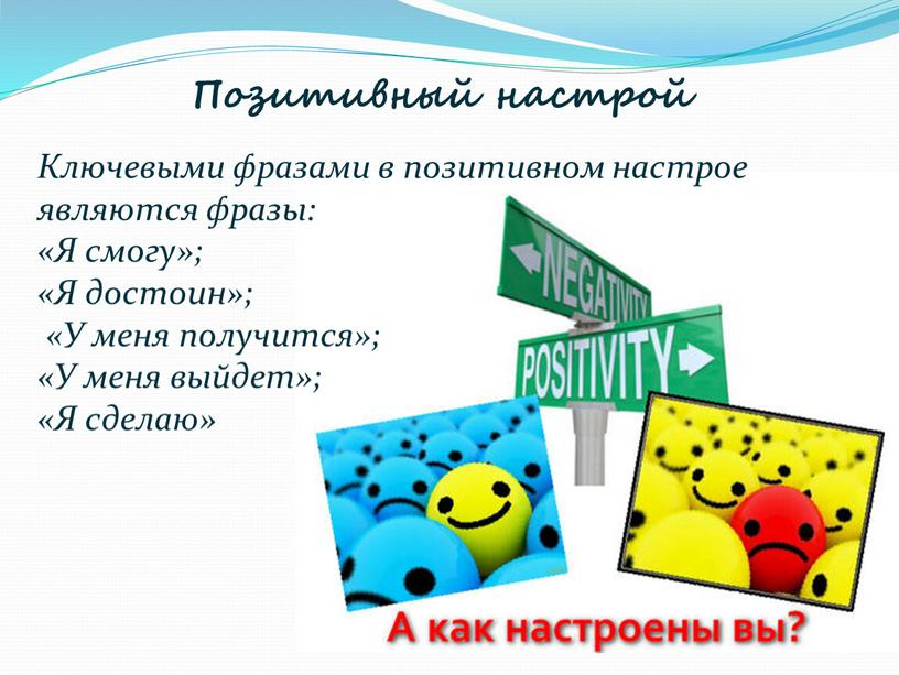 Позитивный настрой Ключевыми фразами в позитивном настрое являются фразы: «Я смогу»; «Я достоин»; «У меня получится»; «У меня выйдет»; «Я сделаю»