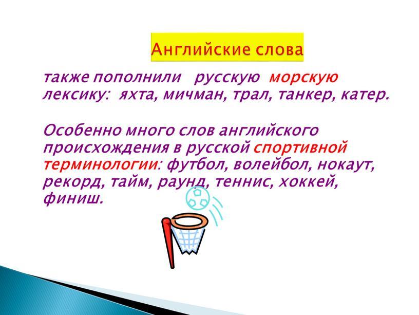 Особенно много слов английского происхождения в русской спортивной терминологии: футбол, волейбол, нокаут, рекорд, тайм, раунд, теннис, хоккей, финиш