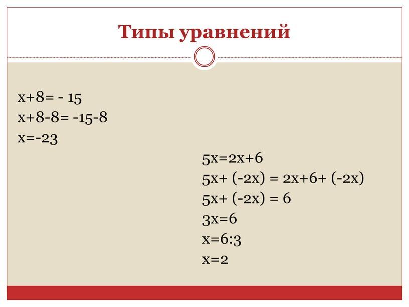 Типы уравнений x+8= - 15 x+8-8= -15-8 x=-23 5х=2х+6 5x+ (-2x) = 2х+6+ (-2x) 5x+ (-2x) = 6 3x=6 x=6:3 x=2