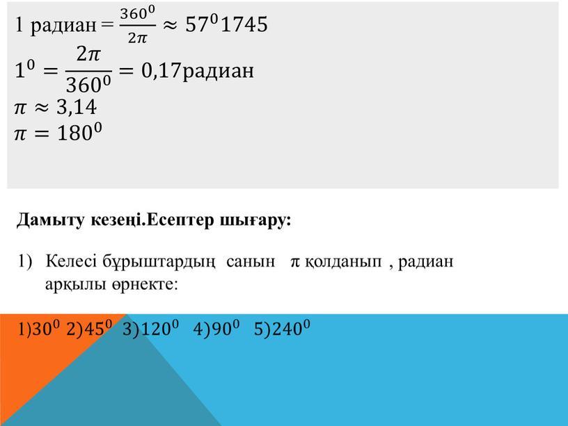 Дамыту кезеңі.Есептер шығару: Келесі бұрыштардың санын π қолданып , радиан арқылы өрнекте: 1) 30 0 30 30 0 0 30 0 2) 45 0 45…