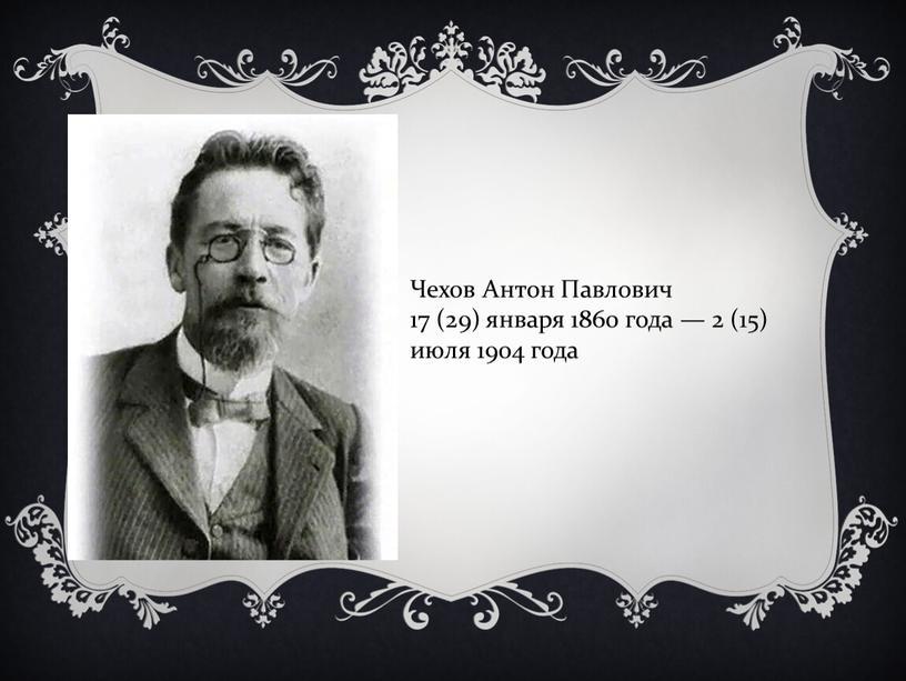 Чехов Антон Павлович 17 (29) января 1860 года — 2 (15) июля 1904 года