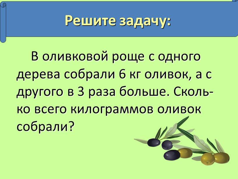 В оливковой роще с одного дерева собрали 6 кг оливок, а с другого в 3 раза больше
