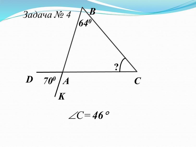 Задача № 4 А В С D K 640 ? 70 0 C= 46
