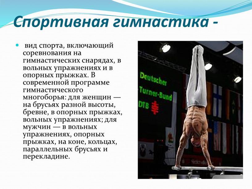 Спортивная гимнастика - вид спорта, включающий соревнования на гимнастических снарядах, в вольных упражнениях и в опорных прыжках