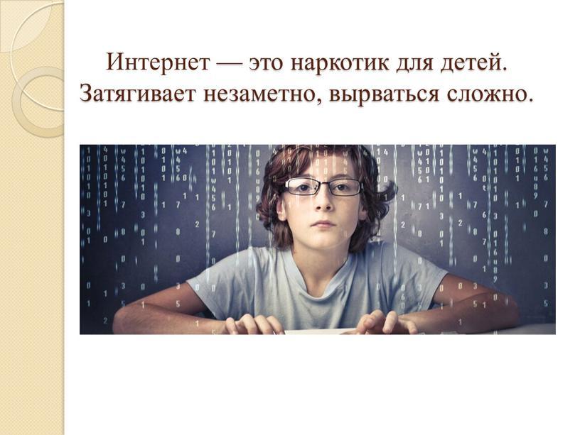 Интернет — это наркотик для детей