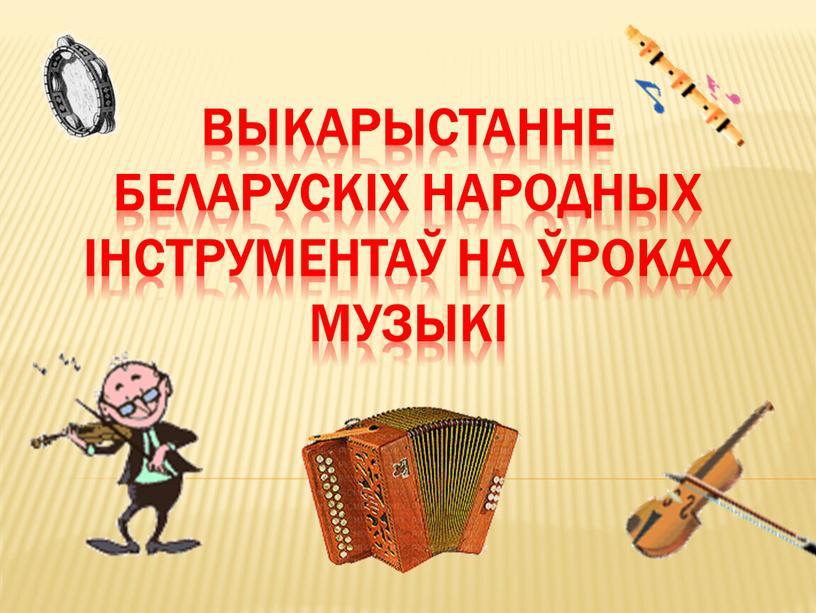 Выкарыстанне беларускіх народных інструментаў на ўроках музыкі