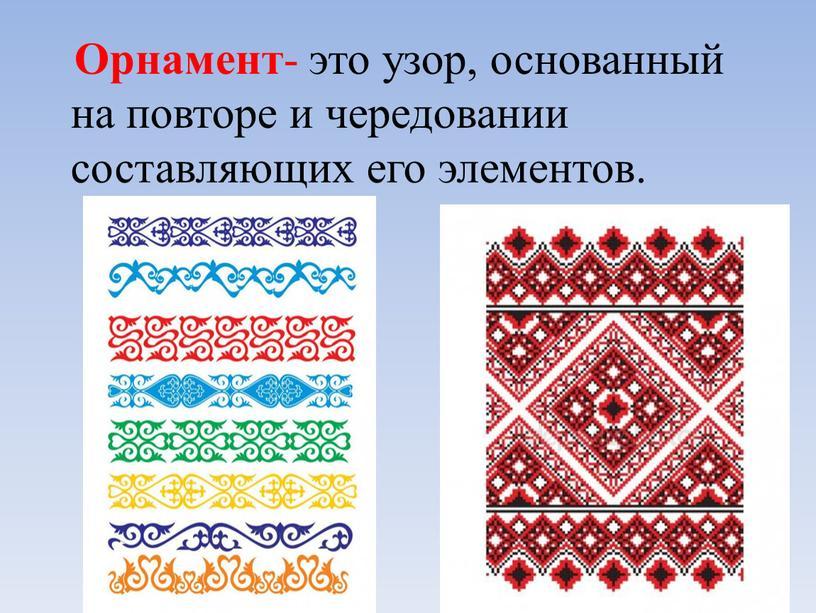 Орнамент - это узор, основанный на повторе и чередовании составляющих его элементов