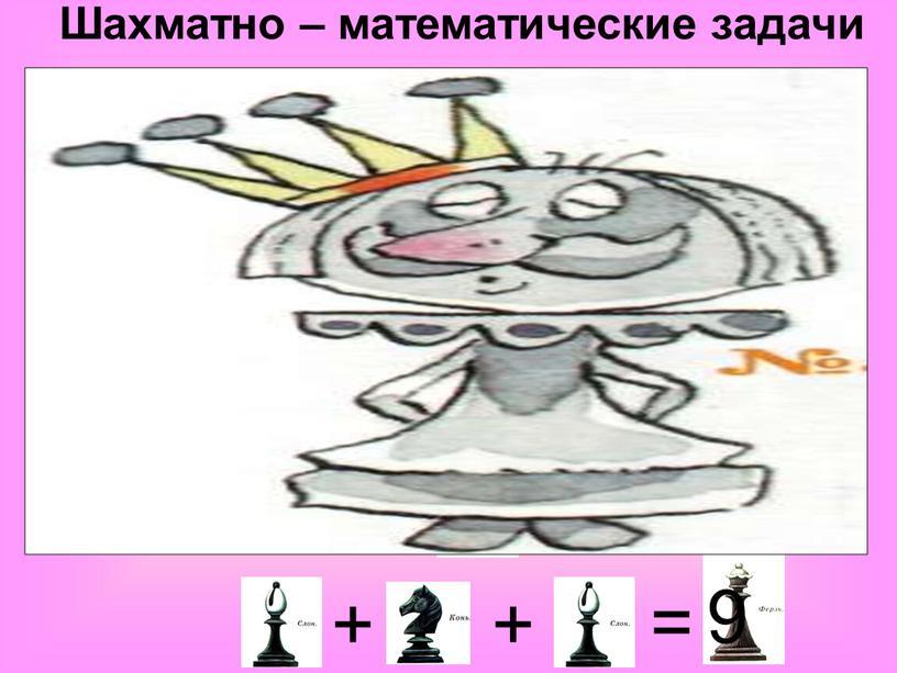 Шахматно – математические задачи = + 4 + + + + + + = = = = = = 10 6 6 8 12 6…