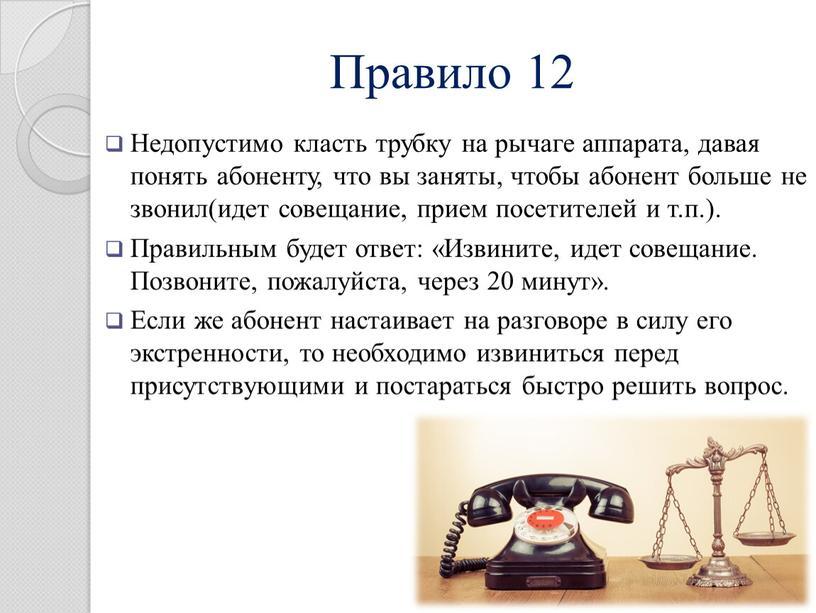 Правило 12 Недопустимо класть трубку на рычаге аппарата, давая понять абоненту, что вы заняты, чтобы абонент больше не звонил(идет совещание, прием посетителей и т