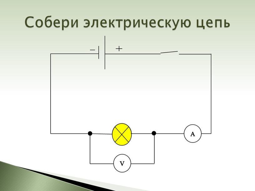 Собери электрическую цепь V A