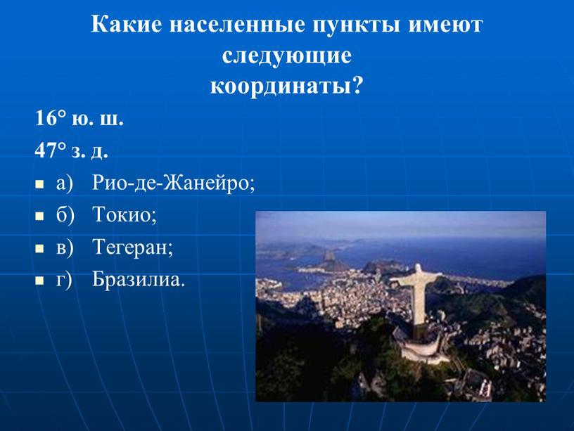 Какие населенные пункты имеют следующие координаты? 16° ю