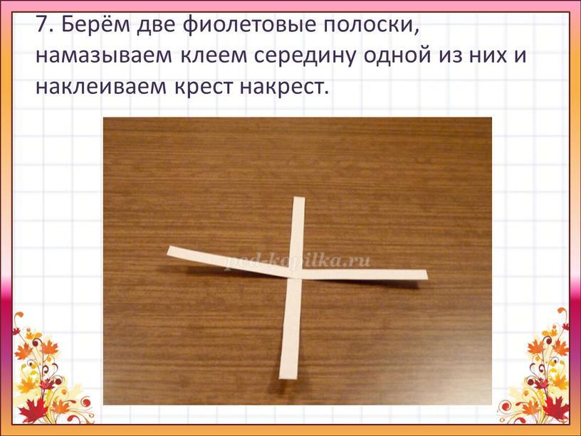 Берём две фиолетовые полоски, намазываем клеем середину одной из них и наклеиваем крест накрест