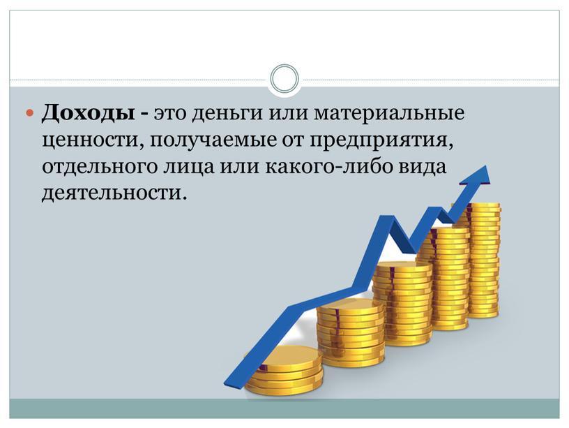 Доходы - это деньги или материальные ценности, получаемые от предприятия, отдельного лица или какого-либо вида деятельности