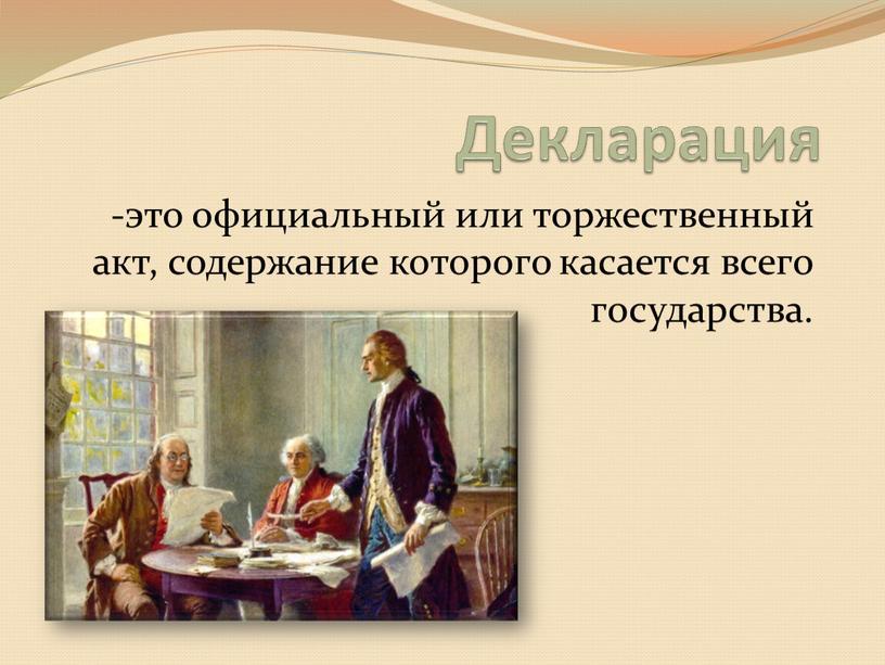 Декларация -это официальный или торжественный акт, содержание которого касается всего государства