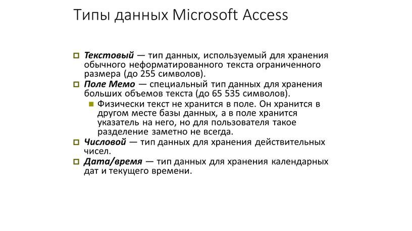 Типы данных Microsoft Access Текстовый — тип данных, используемый для хранения обычного неформатированного текста ограниченного размера (до 255 символов)