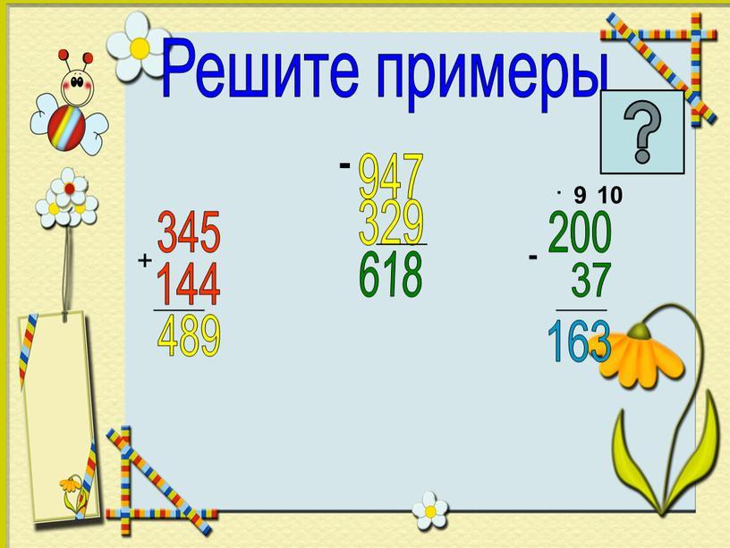 Решите примеры + 345 144 _____ 489 947 - 329 _____ 618 200 37 _____ 163 - 9