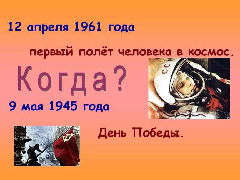 12 апреля 1961 года 9 мая 1945 года первый полёт человека в космос. День Победы. Когда?