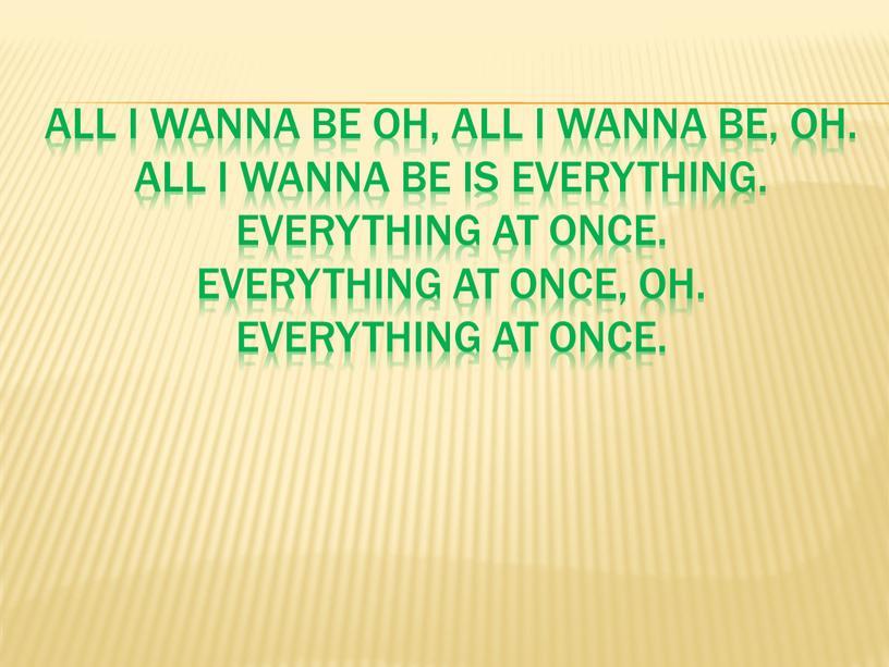 All I wanna be oh, all I wanna be, oh