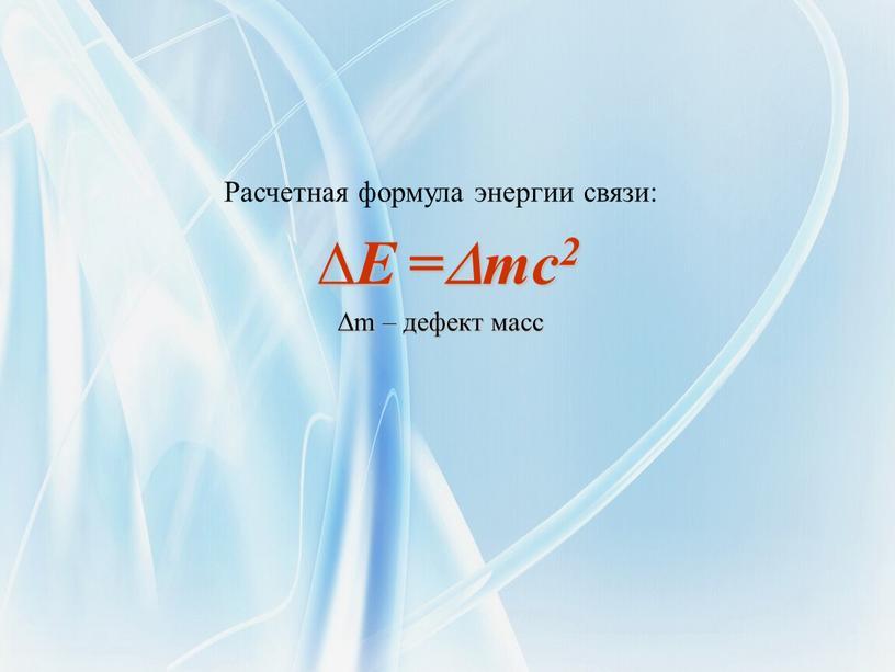 Расчетная формула энергии связи: ∆E =mc2 ∆m – дефект масс