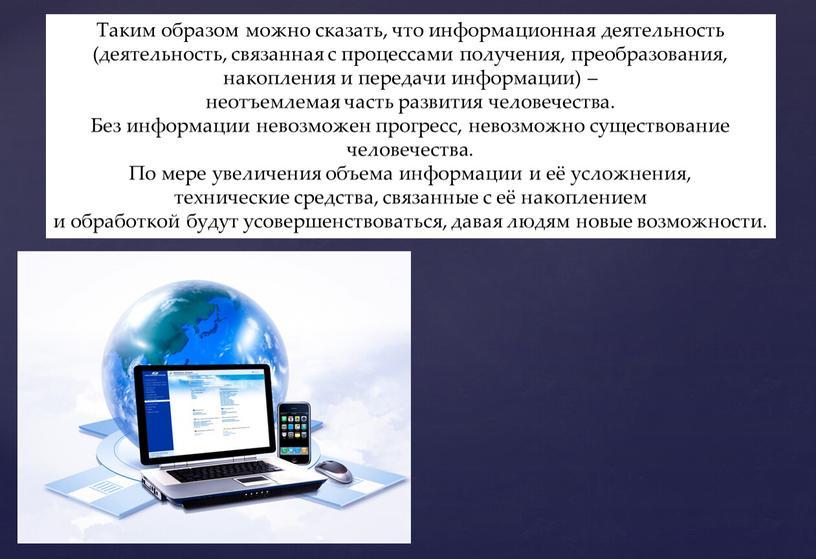 Таким образом можно сказать, что информационная деятельность (деятельность, связанная с процессами получения, преобразования, накопления и передачи информации) – неотъемлемая часть развития человечества