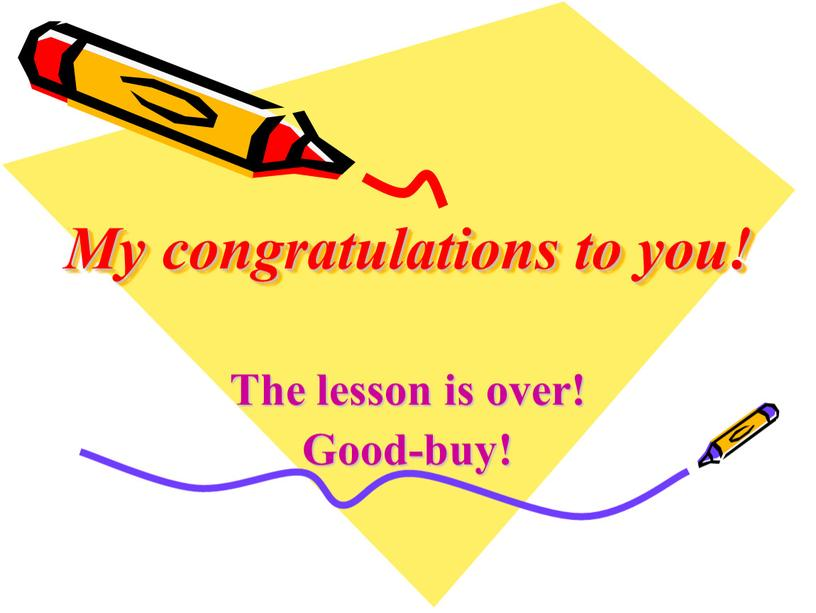 My congratulations to you! The lesson is over!