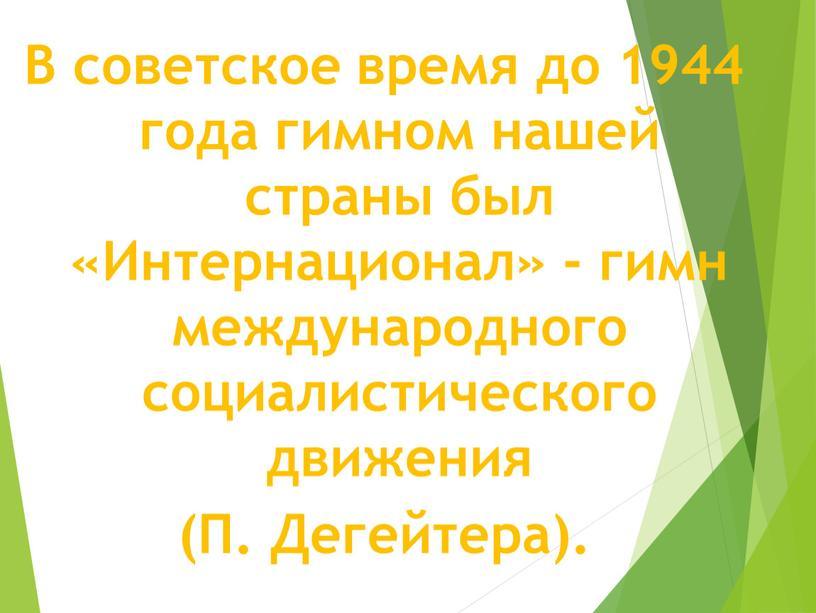 В советское время до 1944 года гимном нашей страны был «Интернационал» - гимн международного социалистического движения (П
