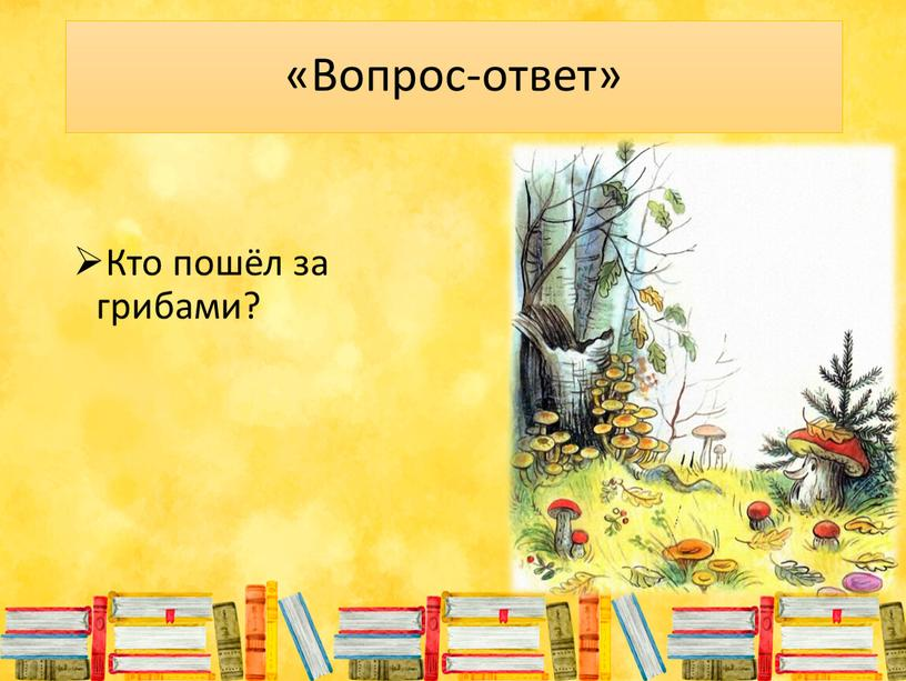 Вопрос-ответ» Кто пошёл за грибами?