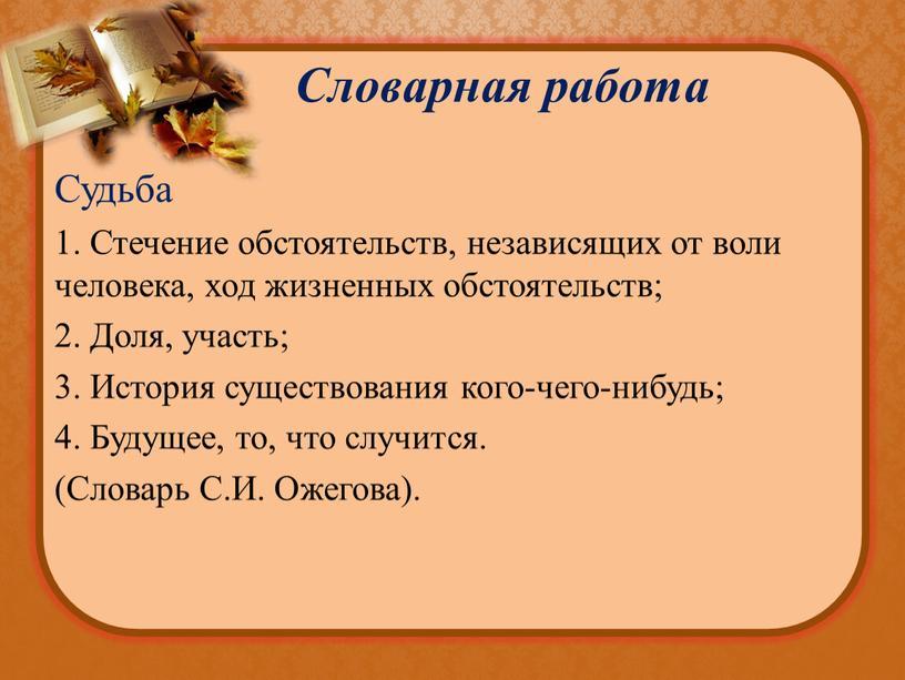 Словарная работа Судьба 1. Стечение обстоятельств, независящих от воли человека, ход жизненных обстоятельств; 2