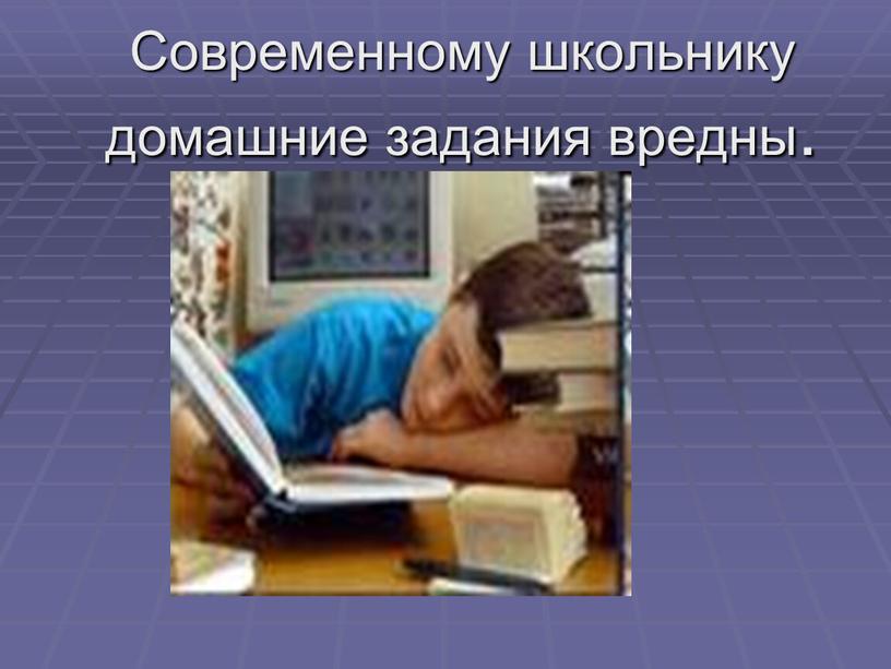 Современному школьнику домашние задания вредны