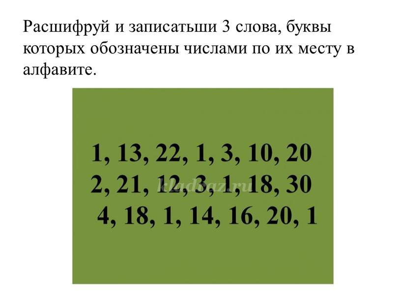 Расшифруй и записатьши 3 слова, буквы которых обозначены числами по их месту в алфавите