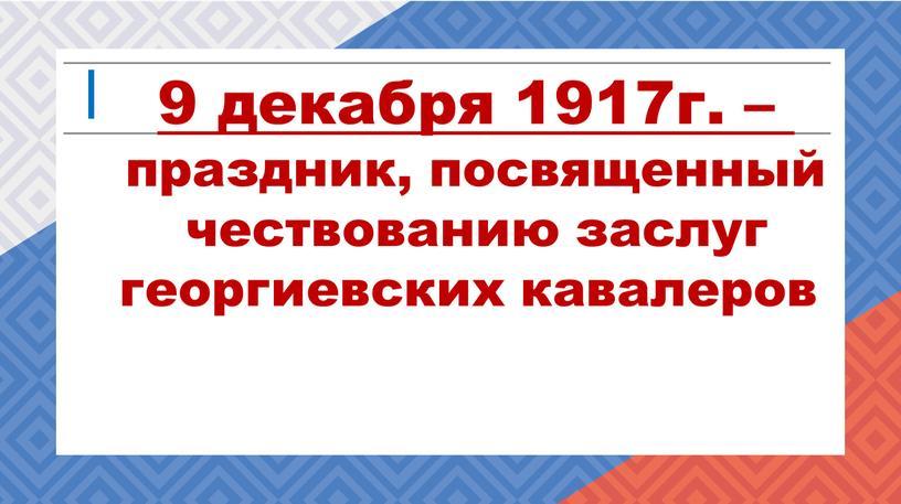 9 декабря 1917г. – праздник, посвященный чествованию заслуг георгиевских кавалеров