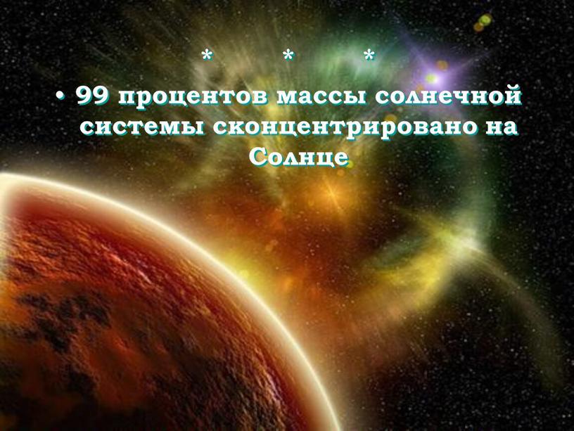 * * * 99 процентов массы солнечной системы сконцентрировано на Солнце