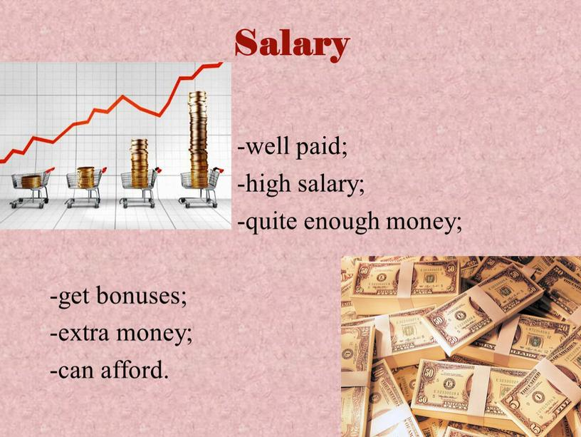 Salary -well paid; -high salary; -quite enough money; -get bonuses; -extra money; -can afford