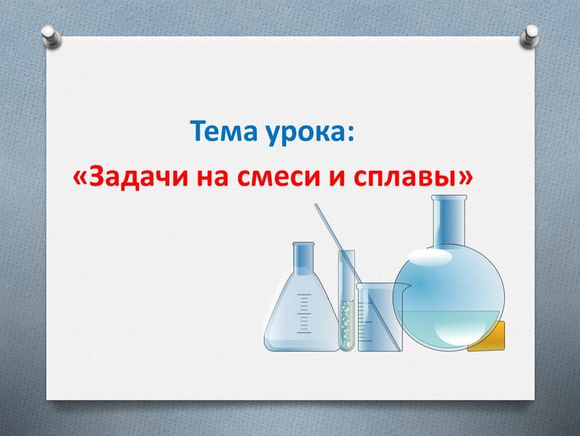 Тема урока: «Задачи на смеси и сплавы»