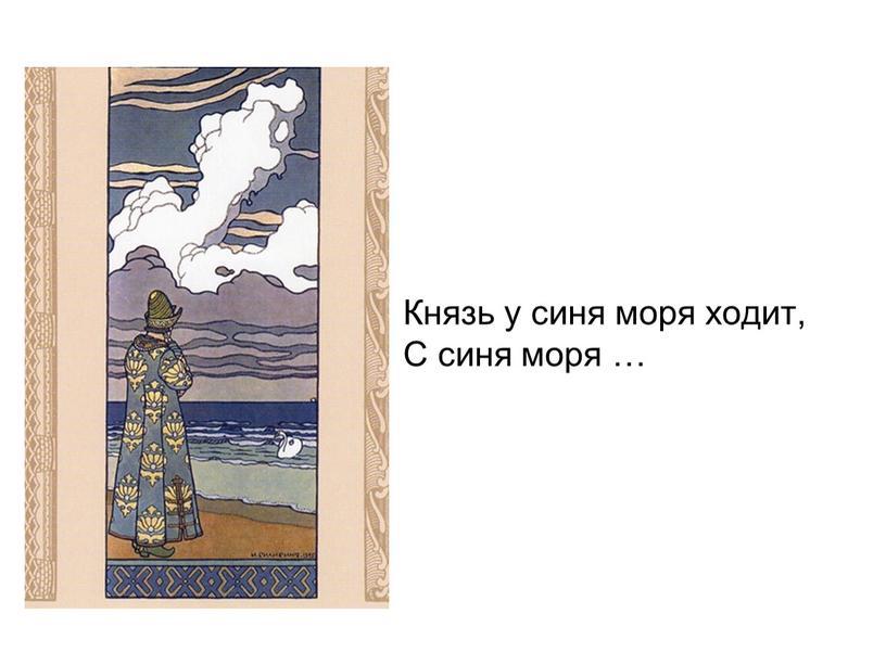 Князь у синя моря ходит, С синя моря …