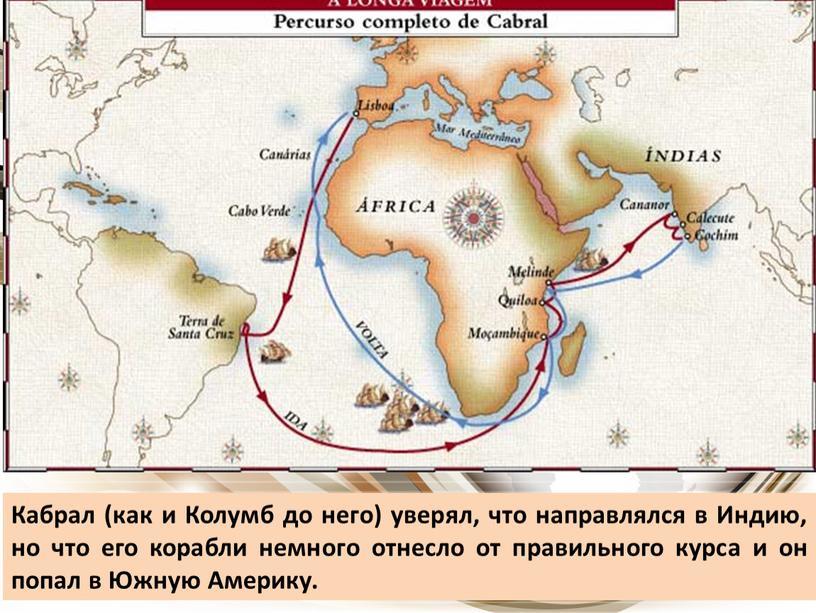 Кабрал (как и Колумб до него) уверял, что направлялся в