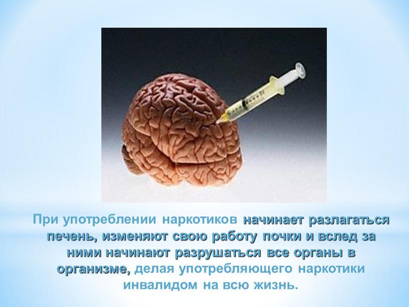 При употреблении наркотиков начинает разлагаться печень, изменяют свою работу почки и вслед за ними начинают разрушаться все органы в организме, делая употребляющего наркотики инвалидом на…