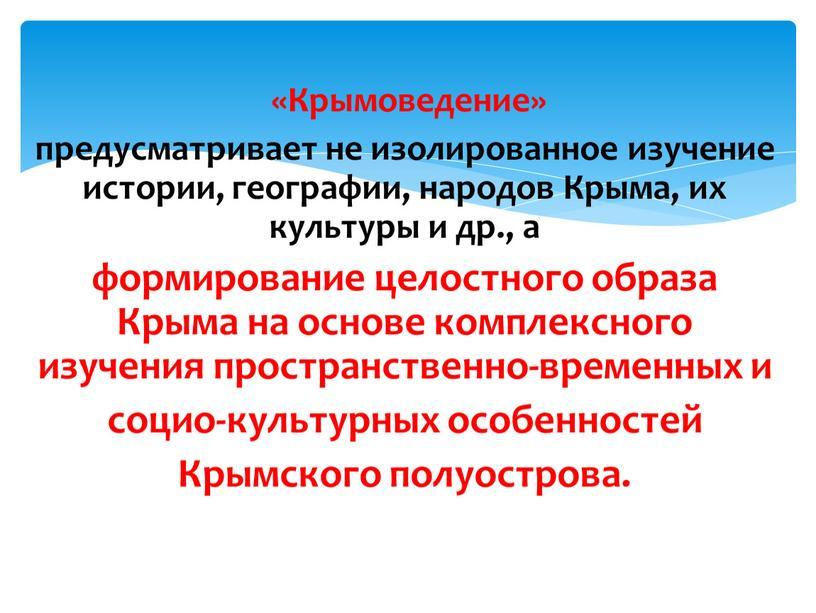Крымоведение» предусматривает не изолированное изучение истории, географии, народов