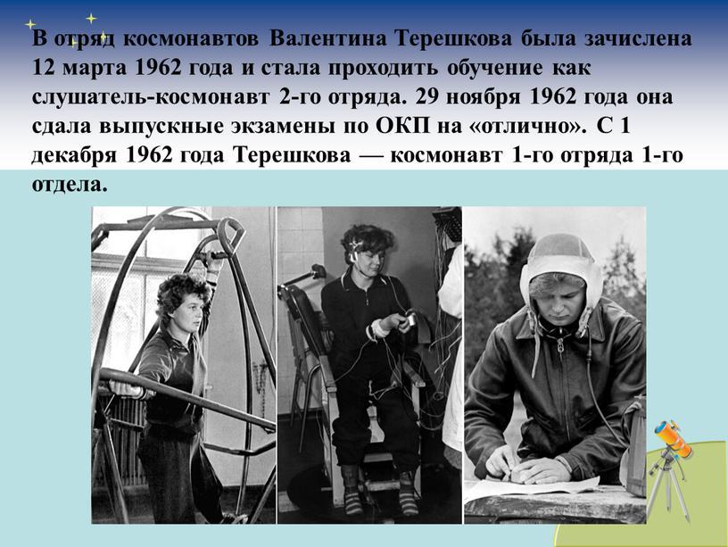 В отряд космонавтов Валентина Терешкова была зачислена 12 марта 1962 года и стала проходить обучение как слушатель-космонавт 2-го отряда