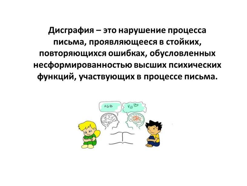 Дисграфия – это нарушение процесса письма, проявляющееся в стойких, повторяющихся ошибках, обусловленных несформированностью высших психических функций, участвующих в процессе письма