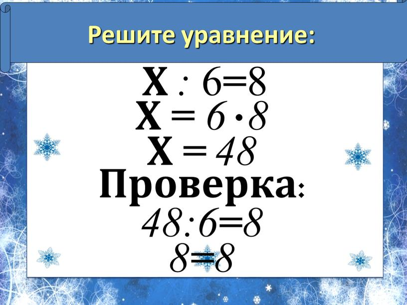 Решите уравнение: Х : 6 = 8 Х = 6 8