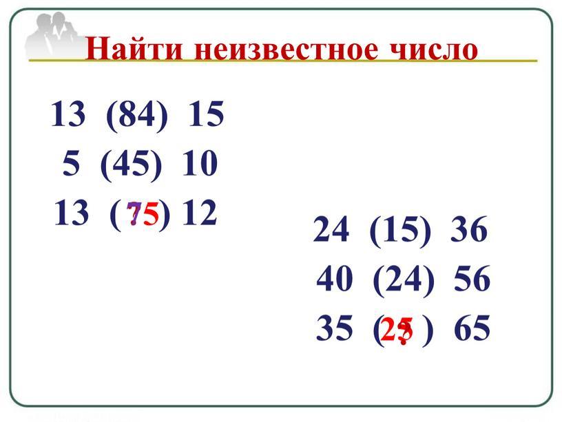 Найти неизвестное число 75 24 (15) 36 40 (24) 56 35 ( ) 65 25 ?