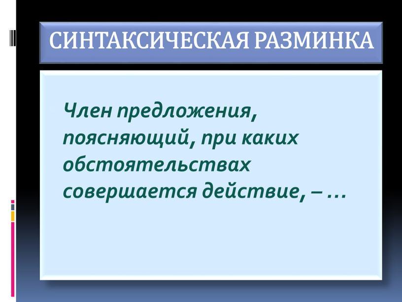 СИНТАКСИЧЕСКАЯ РАЗМИНКА Член предложения, поясняющий, при каких обстоятельствах совершается действие, – …