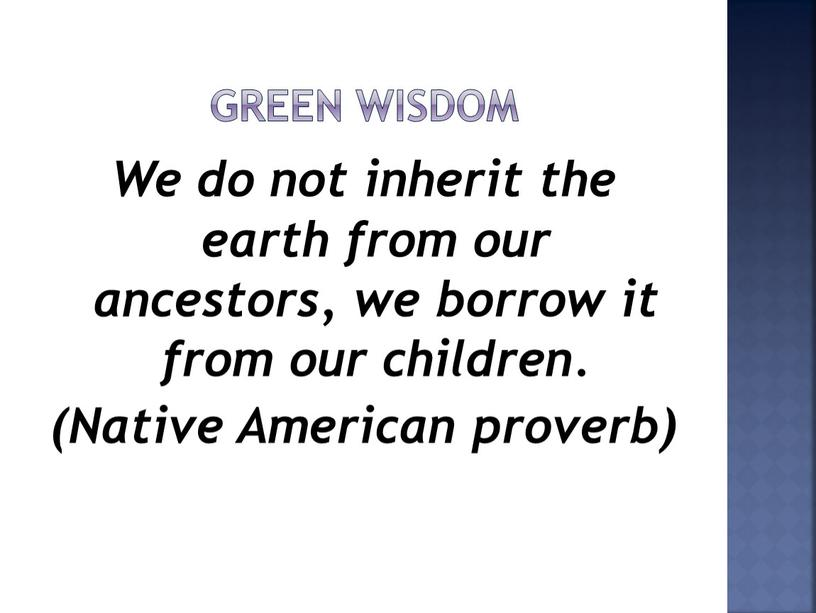 Green wisdom We do not inherit the earth from our ancestors, we borrow it from our children