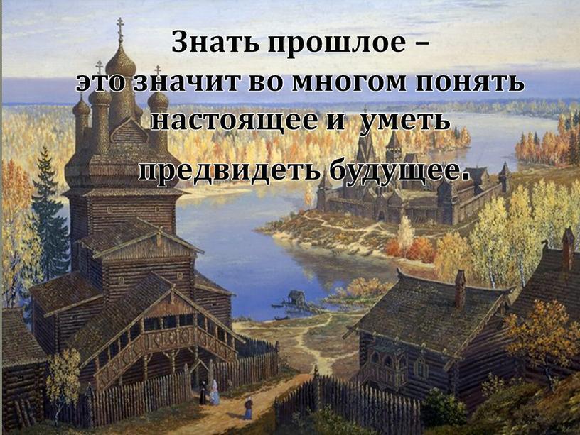 Знать прошлое – это значит во многом понять настоящее и уметь предвидеть будущее