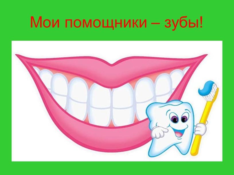 Мои помощники – зубы!