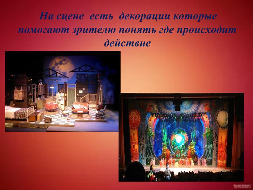 На сцене есть декорации которые помогают зрителю понять где происходит действие
